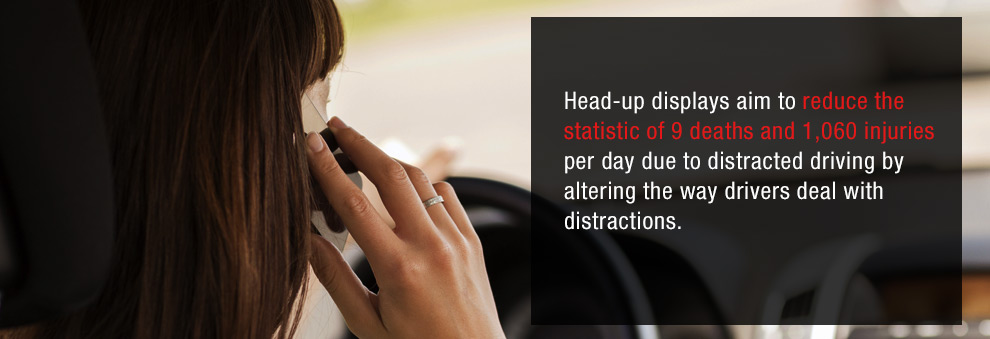 Heads-up displays aim to reduce the statistic of 9 deaths and 1,060 injuries per day due to distracted driving by altering the way drivers deal with distractions.